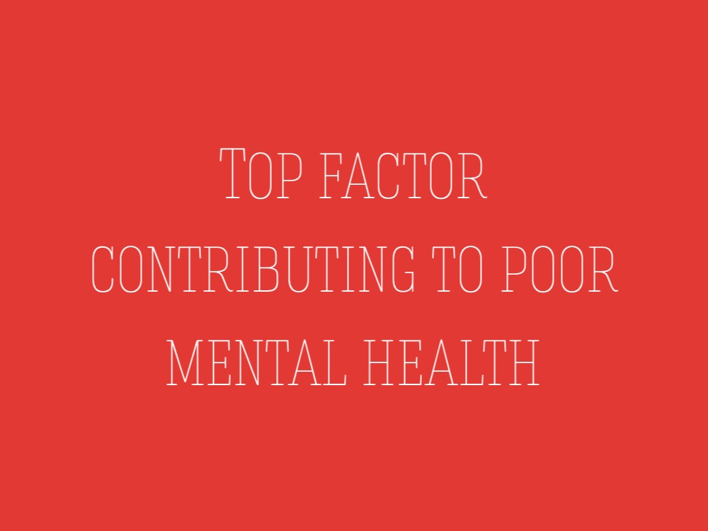 Top factor that contributes to poor Mental Health